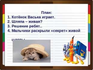 План: 1. Котёнок Васька играет. 2. Шляпа – живая? 3. Решение ребят.. 4. Мальч