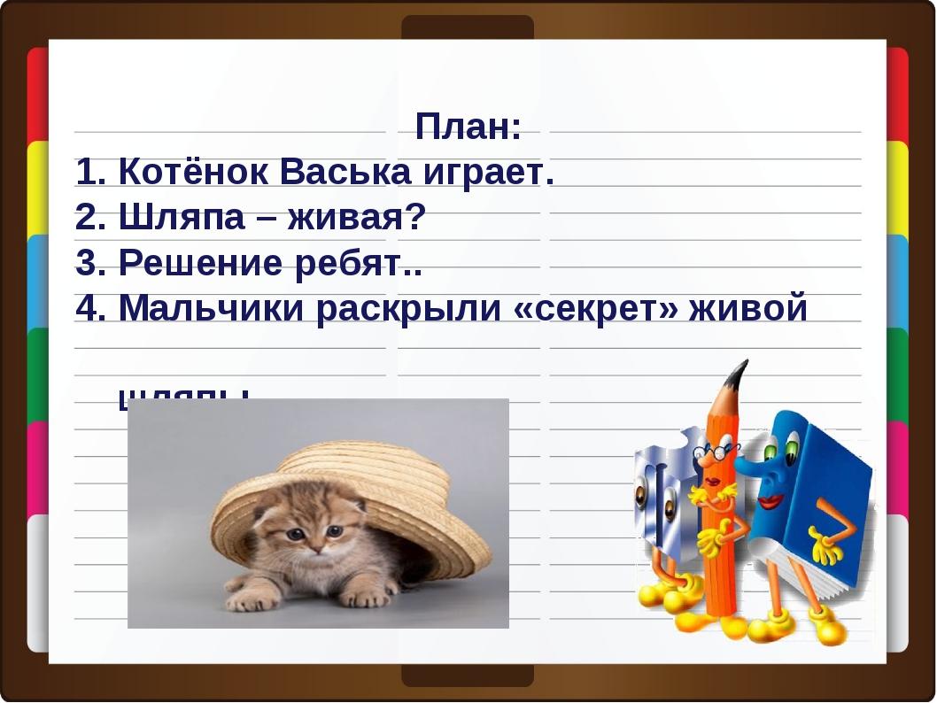 План: 1. Котёнок Васька играет. 2. Шляпа – живая? 3. Решение ребят.. 4. Мальч...