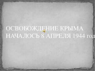 ОСВОБОЖДЕНИЕ КРЫМА НАЧАЛОСЬ 8 АПРЕЛЯ 1944 года