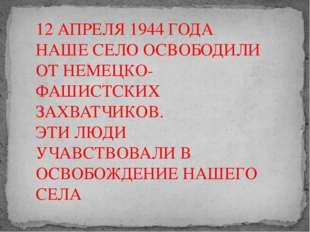 12 АПРЕЛЯ 1944 ГОДА НАШЕ СЕЛО ОСВОБОДИЛИ ОТ НЕМЕЦКО-ФАШИСТСКИХ ЗАХВАТЧИКОВ. Э