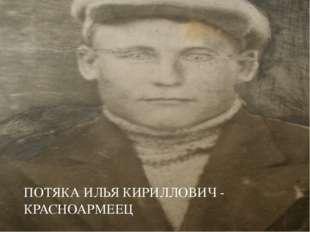 ПОТЯКА ИЛЬЯ КИРИЛЛОВИЧ - КРАСНОАРМЕЕЦ