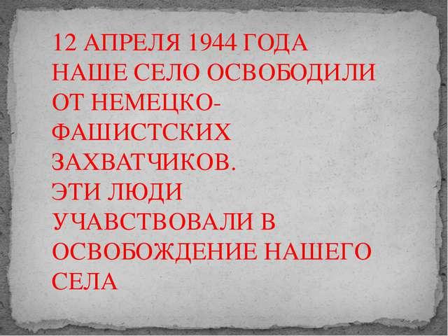 12 АПРЕЛЯ 1944 ГОДА НАШЕ СЕЛО ОСВОБОДИЛИ ОТ НЕМЕЦКО-ФАШИСТСКИХ ЗАХВАТЧИКОВ. Э...