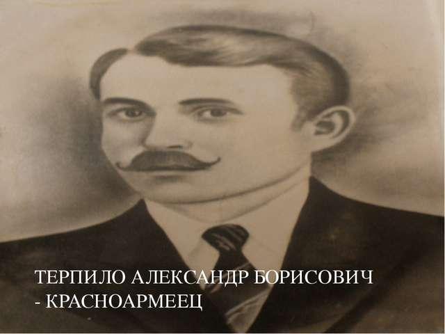 ТЕРПИЛО АЛЕКСАНДР БОРИСОВИЧ - КРАСНОАРМЕЕЦ