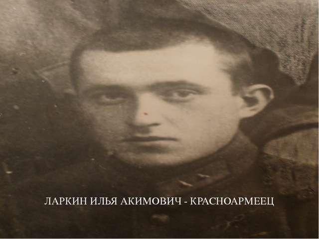 ЛАРКИН ИЛЬЯ АКИМОВИЧ - КРАСНОАРМЕЕЦ