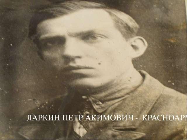 ЛАРКИН ПЕТР АКИМОВИЧ - КРАСНОАРМЕЕЦ