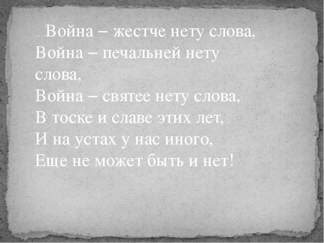 ….Война − жестче нету слова, Война − печальней нету слова, Война − святее нет...