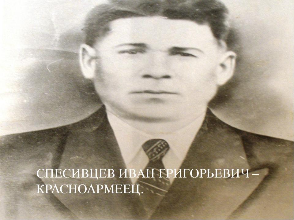СПЕСИВЦЕВ ИВАН ГРИГОРЬЕВИЧ – КРАСНОАРМЕЕЦ.