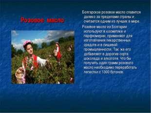 Болгарское розовое масло славится далеко за пределами страны и считается одн