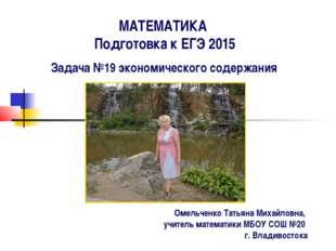 МАТЕМАТИКА Подготовка к ЕГЭ 2015 Задача №19 экономического содержания Омельче