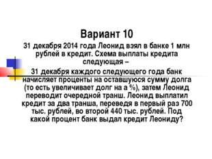 Вариант 10 31 декабря 2014 года Леонид взял в банке 1 млн рублей в кредит. Сх