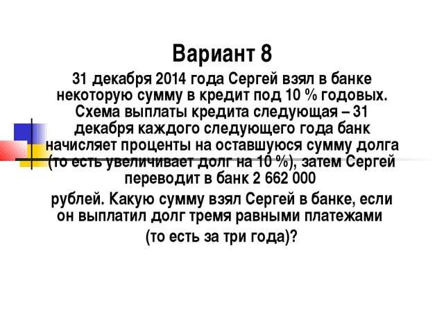 Вариант 8 31 декабря 2014 года Сергей взял в банке некоторую сумму в кредит п...