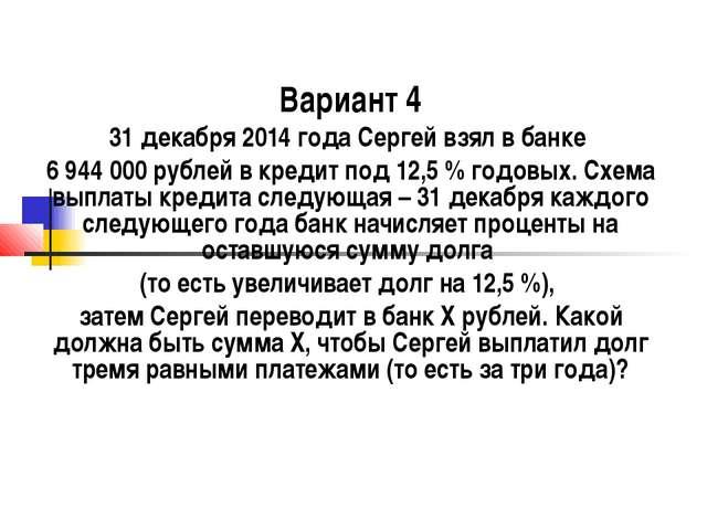 Вариант 4 31 декабря 2014 года Сергей взял в банке 6 944 000 рублей в кредит...