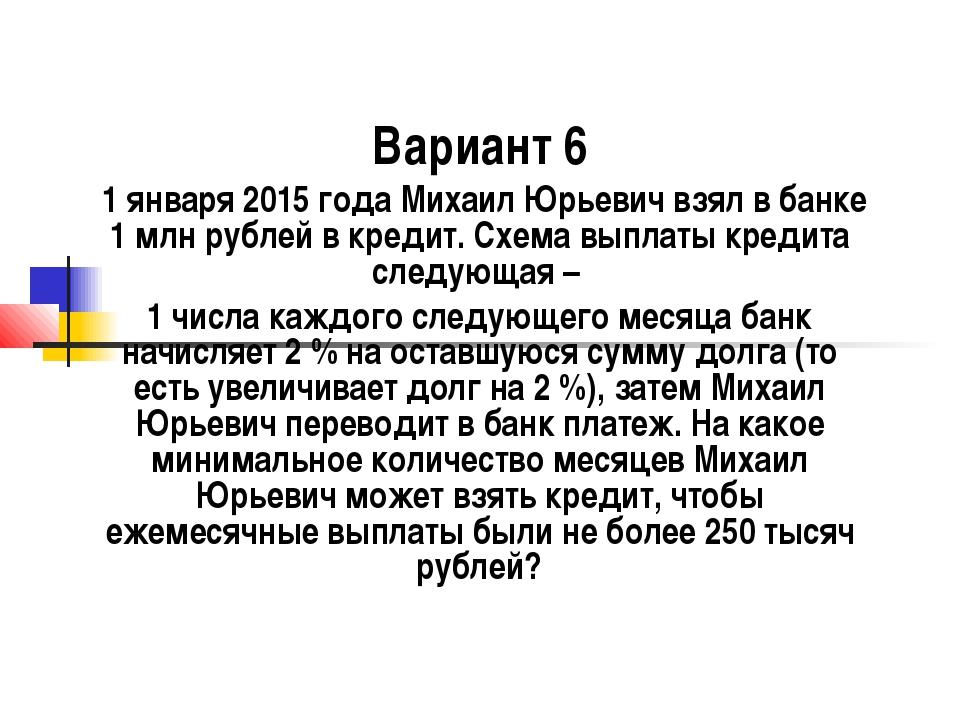 Вариант 6 1 января 2015 года Михаил Юрьевич взял в банке 1 млн рублей в креди...