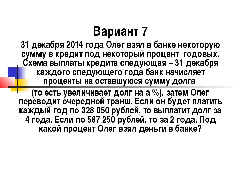 Вариант 7 31 декабря 2014 года Олег взял в банке некоторую сумму в кредит под...