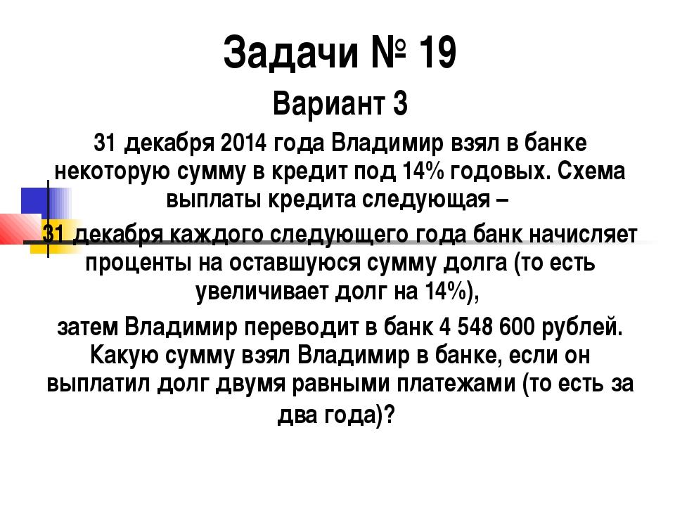 Задачи № 19 Вариант 3 31 декабря 2014 года Владимир взял в банке некоторую су...