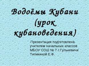 Водоёмы Кубани (урок кубановедения) Презентация подготовлена учителем началь