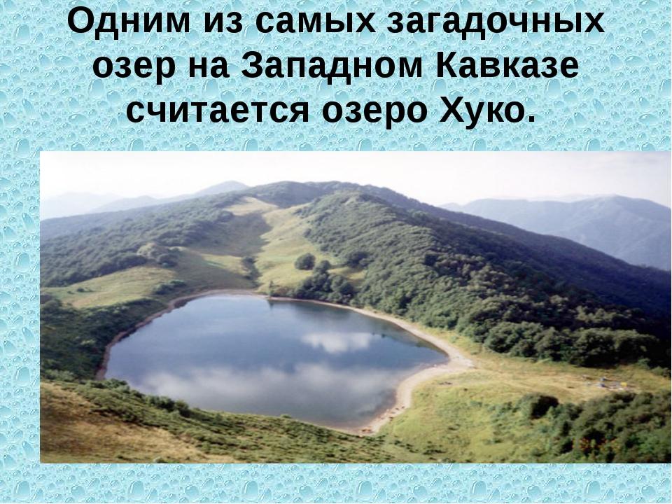 Одним из самых загадочных озер на Западном Кавказе считается озеро Хуко.