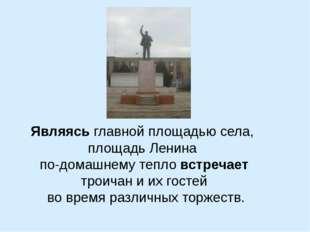 Являясь главной площадью села, площадь Ленина по-домашнему тепло встречает тр