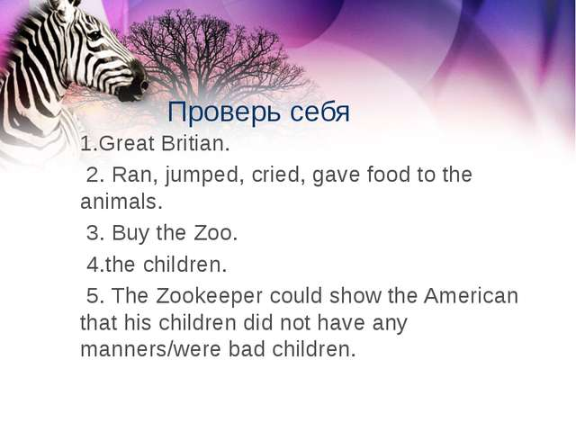 Проверь себя 1.Great Britian. 2. Ran, jumped, cried, gave food to the animals...