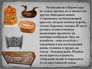 Расписывали в Пермогорье не только прялки, но и множество других о
