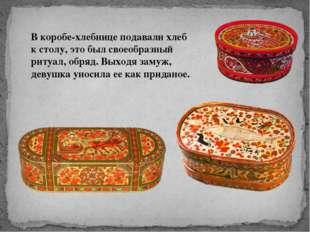 В коробе-хлебнице подавали хлеб к столу, это был своеобразный ритуал, обряд.