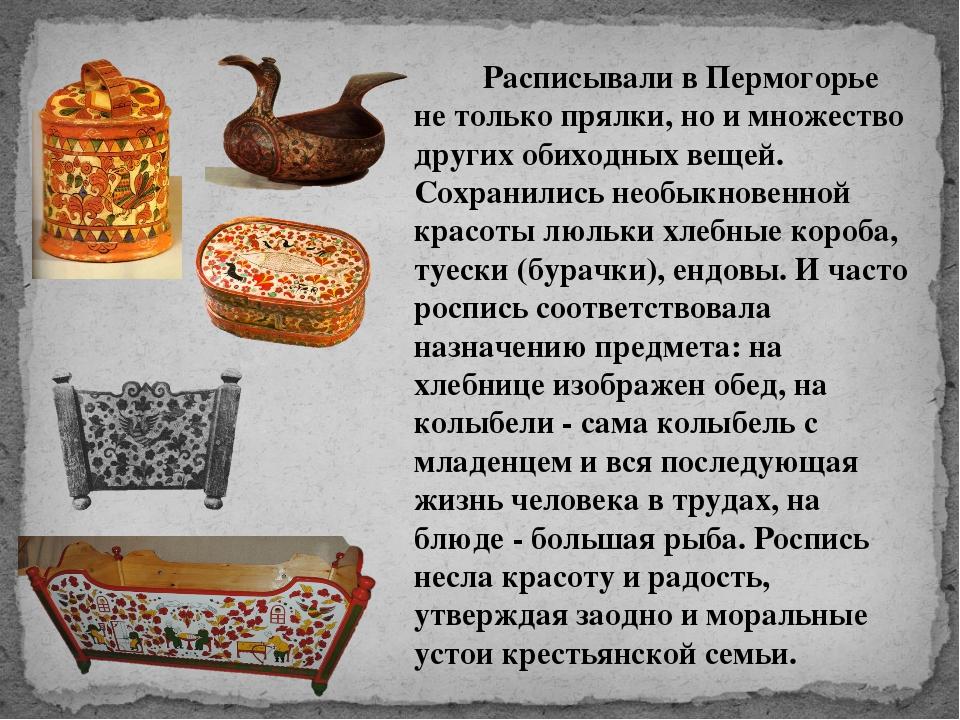Расписывали в Пермогорье не только прялки, но и множество других о...