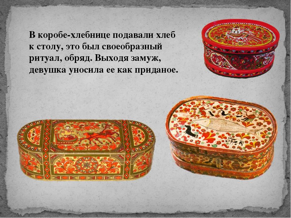 В коробе-хлебнице подавали хлеб к столу, это был своеобразный ритуал, обряд....