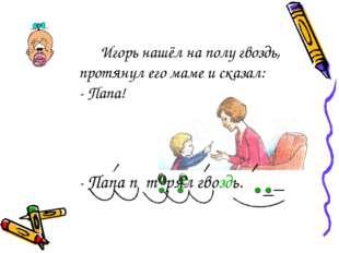 Игорь нашёл на полу гвоздь, протянул его маме и сказал: - Папа! - Папа
