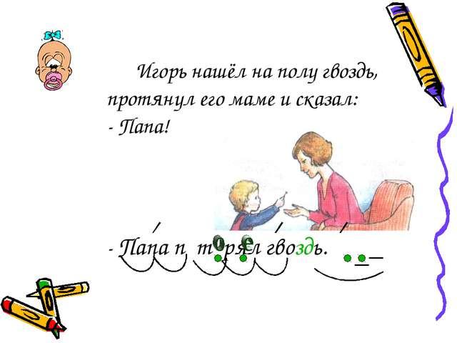 Игорь нашёл на полу гвоздь, протянул его маме и сказал: - Папа! - Папа...