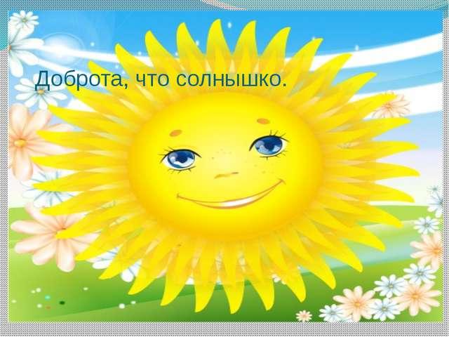 Доброта, что солнышко.