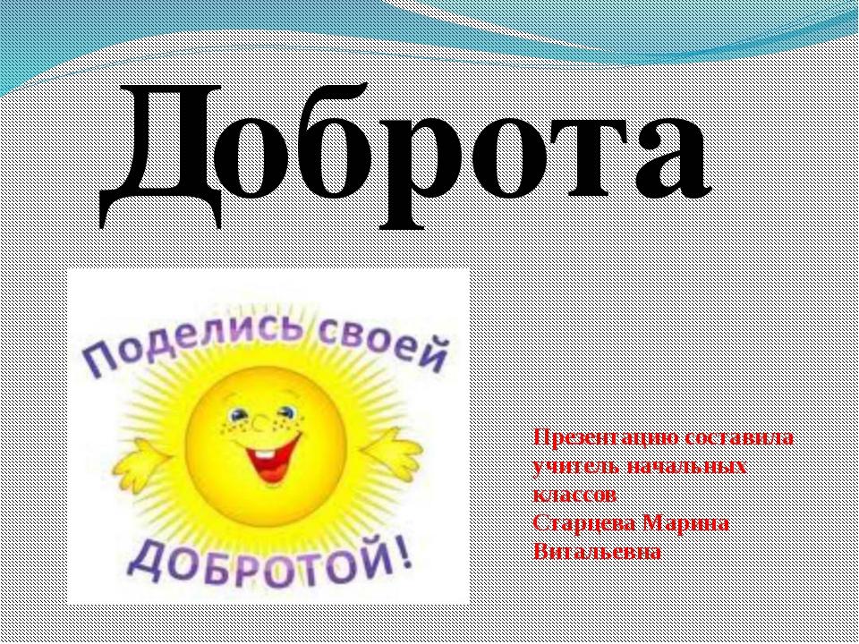 Доброта Презентацию составила учитель начальных классов Старцева Марина Витал...