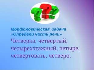 Морфологическая задача «Определи часть речи» Четверка, четвертый, четырехэтаж