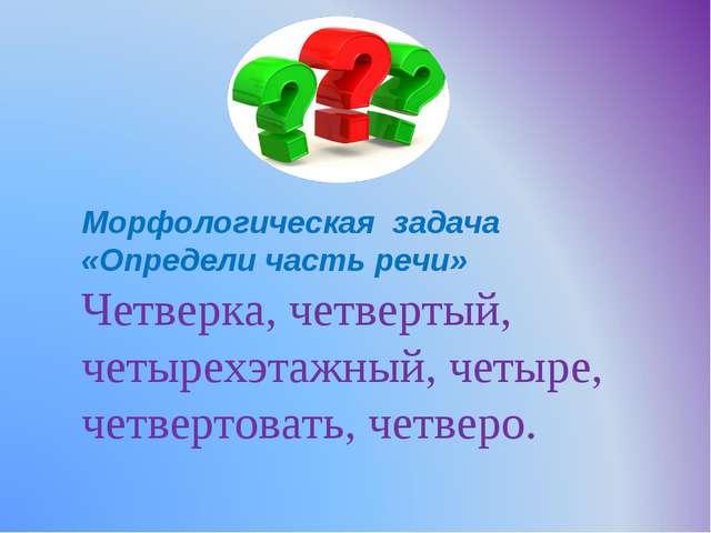 Морфологическая задача «Определи часть речи» Четверка, четвертый, четырехэтаж...