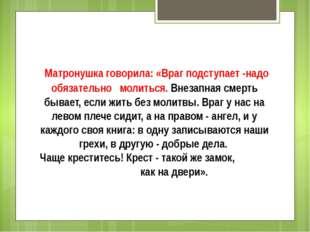 Матронушка говорила:«Враг подступает -надо обязательно молиться.Внезапная