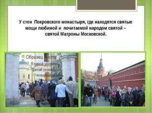 У стен Покровского монастыря, где находятся святые мощи любимой и почитаемо