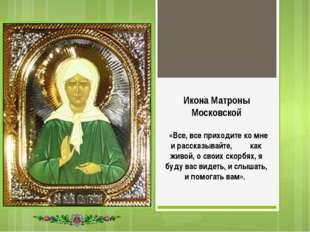 Икона Матроны Московской «Все, все приходите ко мне и рассказывайте, как живо