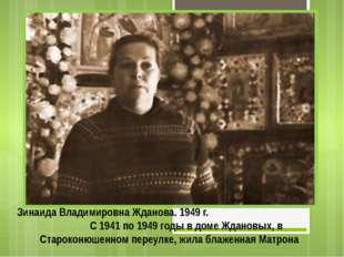Зинаида Владимировна Жданова. 1949 г. С 1941 по 1949 годы в доме Ждановых, в