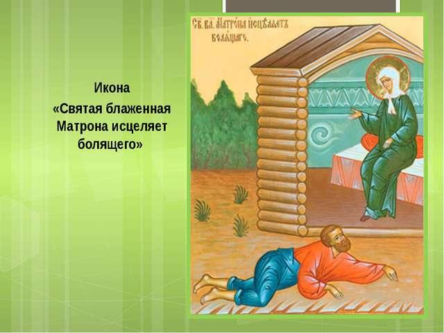 Икона «Святая блаженная Матрона исцеляет болящего»