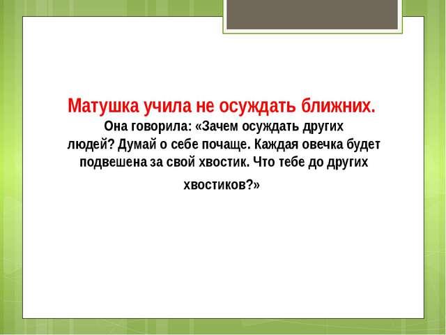 Матушка учила не осуждать ближних. Она говорила:«Зачем осуждать других люде...