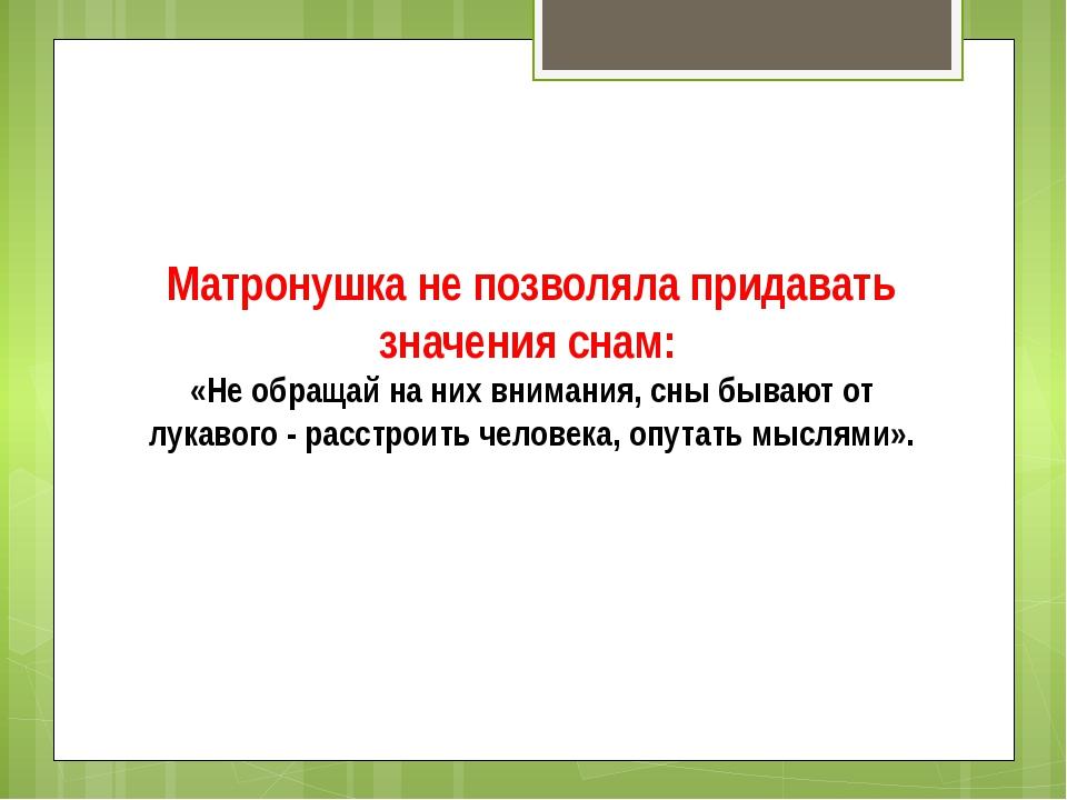 Матронушка не позволяла придавать значения снам: «Не обращай на них внимания...