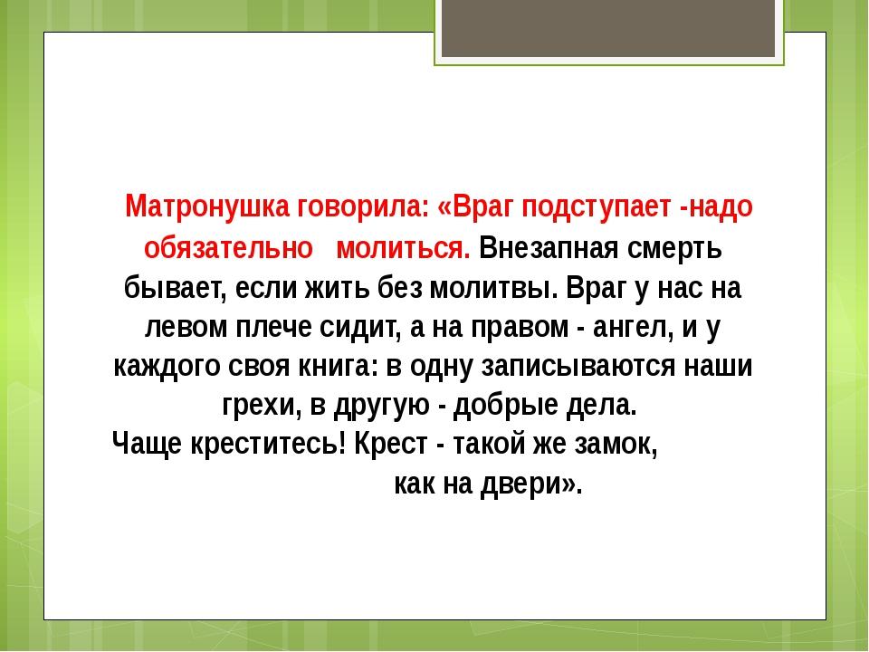 Матронушка говорила:«Враг подступает -надо обязательно молиться.Внезапная...