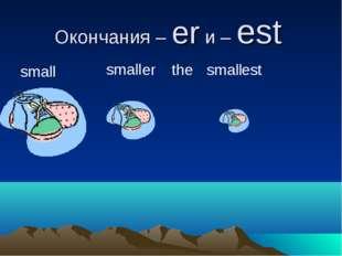 Окончания – er и – est small small er small the est