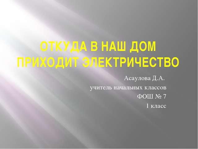 ОТКУДА В НАШ ДОМ ПРИХОДИТ ЭЛЕКТРИЧЕСТВО Асаулова Д.А. учитель начальных класс...