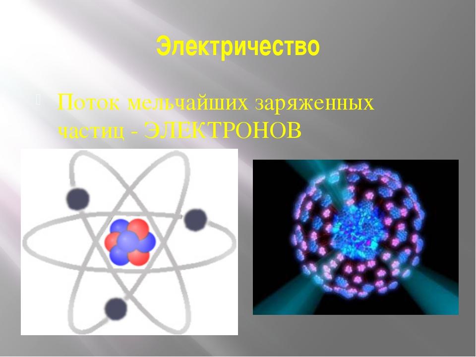 Электричество Поток мельчайших заряженных частиц - ЭЛЕКТРОНОВ