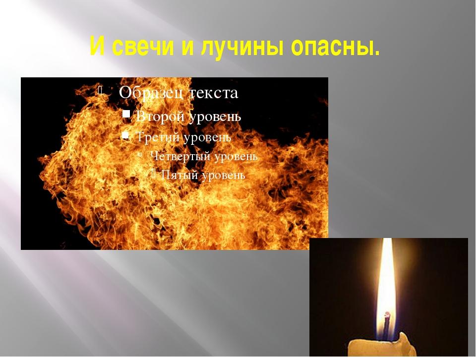 И свечи и лучины опасны.