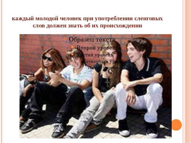 каждый молодой человек при употреблении сленговых слов должен знать об их про...
