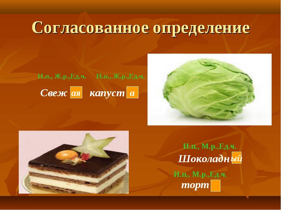 Согласованное определение Свеж капуст Шоколадн торт И.п., М.р.,Ед.ч. И.п., М....