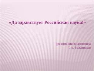 «Да здравствует Российская наука!» презентацию подготовила Г. А. Вольницкая