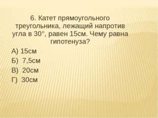 6. Катет прямоугольного треугольника, лежащий напротив угла в 30°, равен 15с