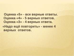Оценка «5» - все верные ответы. Оценка «4» - 5 верных ответов. Оценка «3» -
